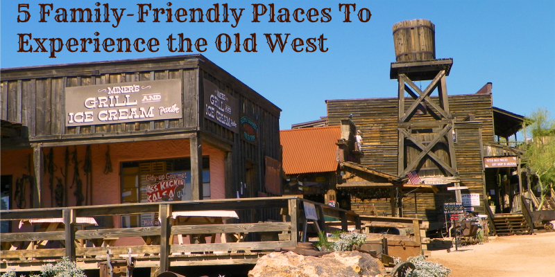 5 Family-Friendly Places To Experience the Old West
